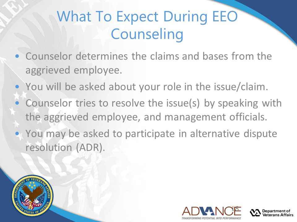 What To Expect During EEO Counseling Counselor determines the claims and bases from the aggrieved employee. You will be asked about your role in the i