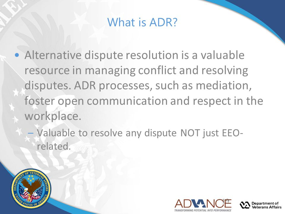 What is ADR? Alternative dispute resolution is a valuable resource in managing conflict and resolving disputes. ADR processes, such as mediation, fost
