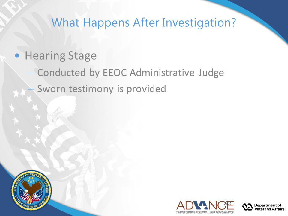 What Happens After Investigation? Hearing Stage –Conducted by EEOC Administrative Judge –Sworn testimony is provided 35
