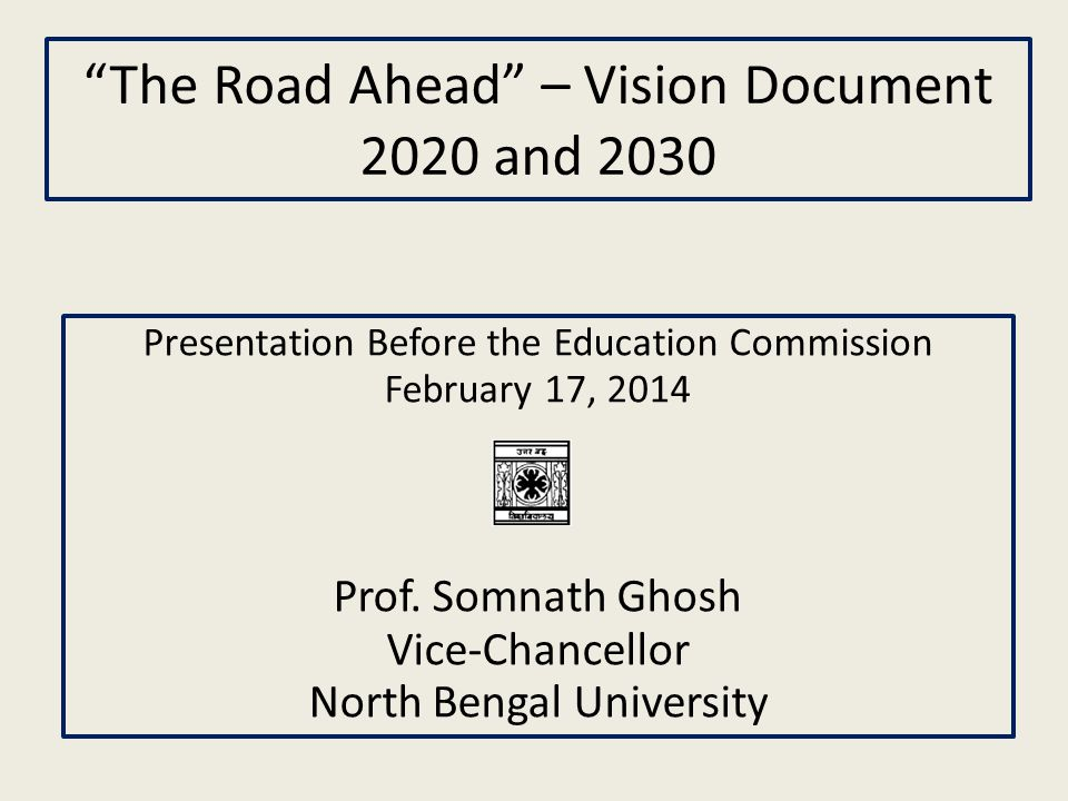 """The Road Ahead"" – Vision Document 2020 and 2030 Presentation Before the Education Commission February 17, 2014 Prof. Somnath Ghosh Vice-Chancellor No"