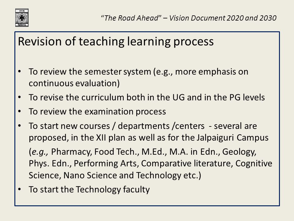 """The Road Ahead"" – Vision Document 2020 and 2030 Revision of teaching learning process To review the semester system (e.g., more emphasis on continuou"