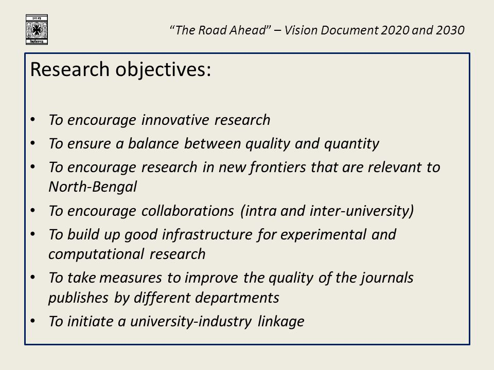 """The Road Ahead"" – Vision Document 2020 and 2030 Research objectives: To encourage innovative research To ensure a balance between quality and quantit"