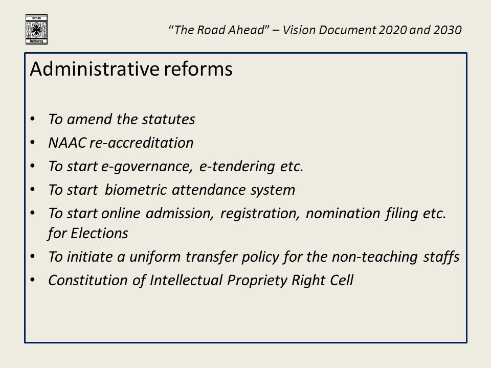 """The Road Ahead"" – Vision Document 2020 and 2030 Administrative reforms To amend the statutes NAAC re-accreditation To start e-governance, e-tendering"