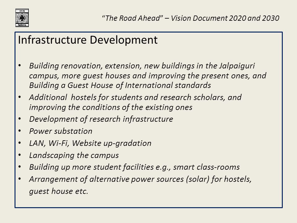 """The Road Ahead"" – Vision Document 2020 and 2030 Infrastructure Development Building renovation, extension, new buildings in the Jalpaiguri campus, mo"