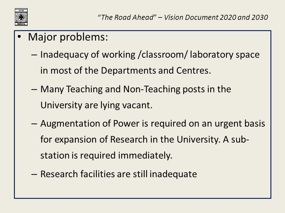 The Road Ahead – Vision Document 2020 and 2030 Infrastructure Development Building renovation, extension, new buildings in the Jalpaiguri campus, more guest houses and improving the present ones, and Building a Guest House of International standards Additional hostels for students and research scholars, and improving the conditions of the existing ones Development of research infrastructure Power substation LAN, Wi-Fi, Website up-gradation Landscaping the campus Building up more student facilities e.g., smart class-rooms Arrangement of alternative power sources (solar) for hostels, guest house etc.