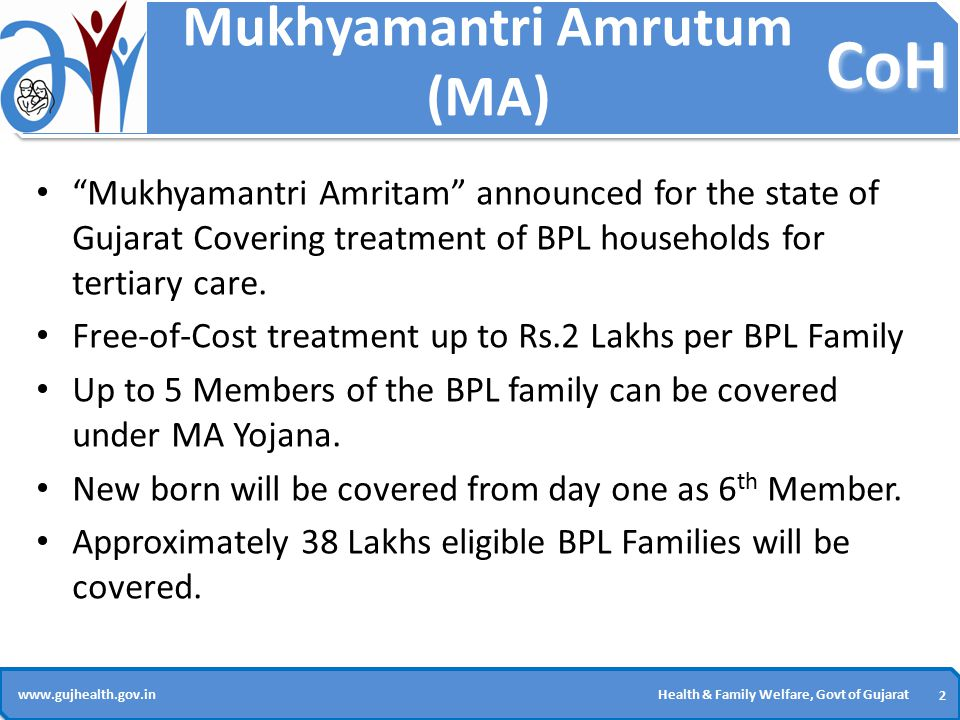 CoH 2 2 www.gujhealth.gov.inHealth & Family Welfare, Govt of Gujarat Mukhyamantri Amrutum (MA) Mukhyamantri Amritam announced for the state of Gujarat Covering treatment of BPL households for tertiary care.