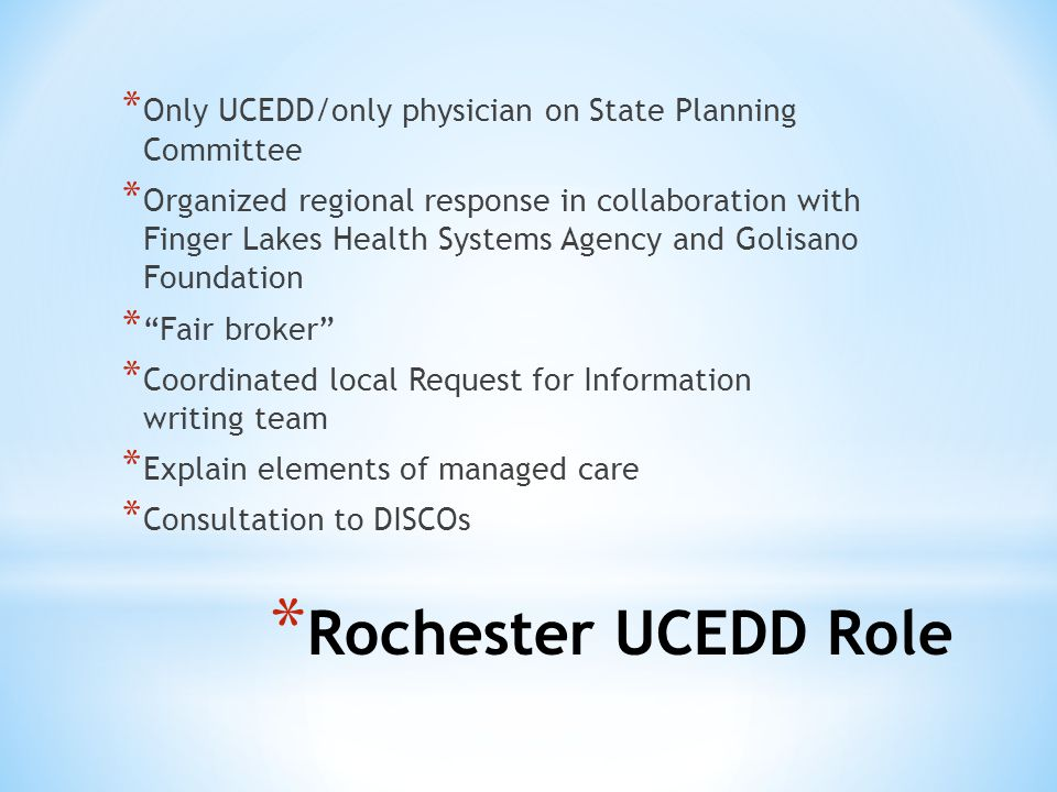 * Rochester UCEDD Role * Only UCEDD/only physician on State Planning Committee * Organized regional response in collaboration with Finger Lakes Health