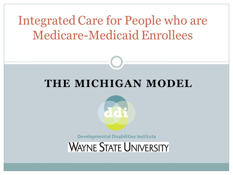 THE MICHIGAN MODEL Integrated Care for People who are Medicare-Medicaid Enrollees