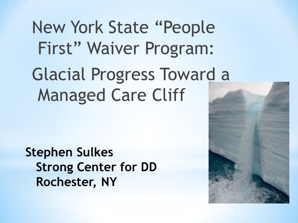 "Stephen Sulkes Strong Center for DD Rochester, NY New York State ""People First"" Waiver Program: Glacial Progress Toward a Managed Care Cliff"