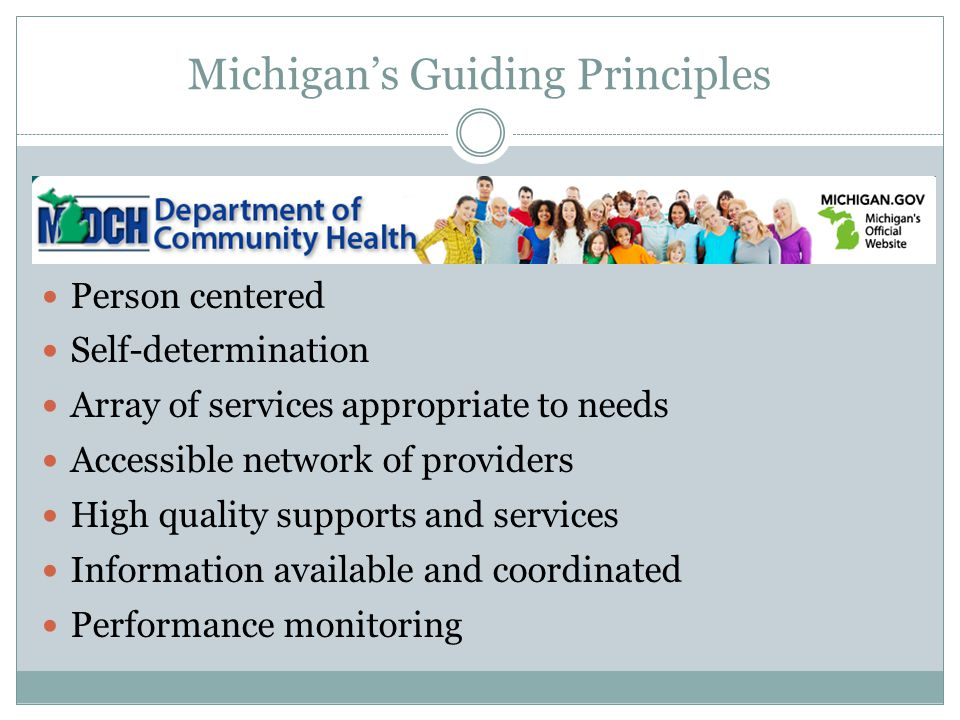 Michigan's Guiding Principles Person centered Self-determination Array of services appropriate to needs Accessible network of providers High quality s