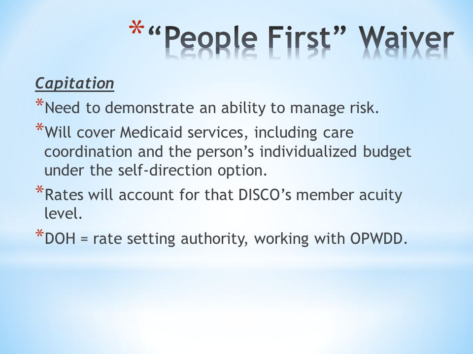 Capitation * Need to demonstrate an ability to manage risk. * Will cover Medicaid services, including care coordination and the person's individualize