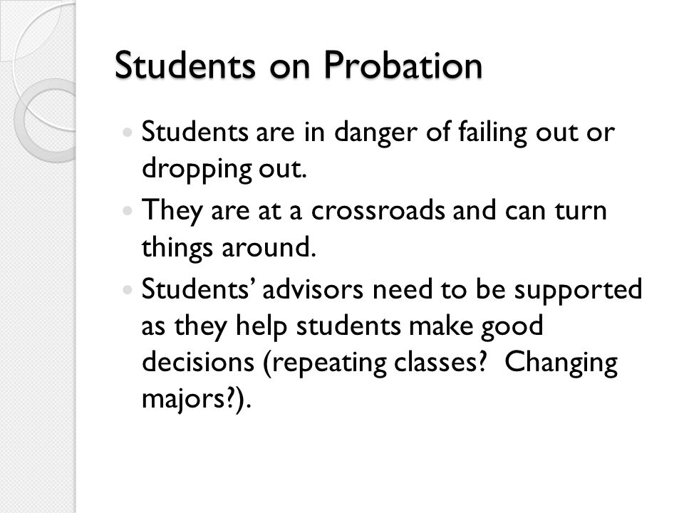 Students on Probation Students are in danger of failing out or dropping out. They are at a crossroads and can turn things around. Students' advisors n