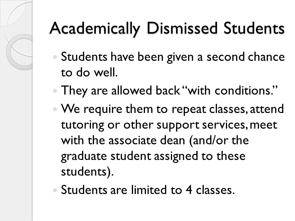 """Academically Dismissed Students Students have been given a second chance to do well. They are allowed back """"with conditions."""" We require them to repea"""
