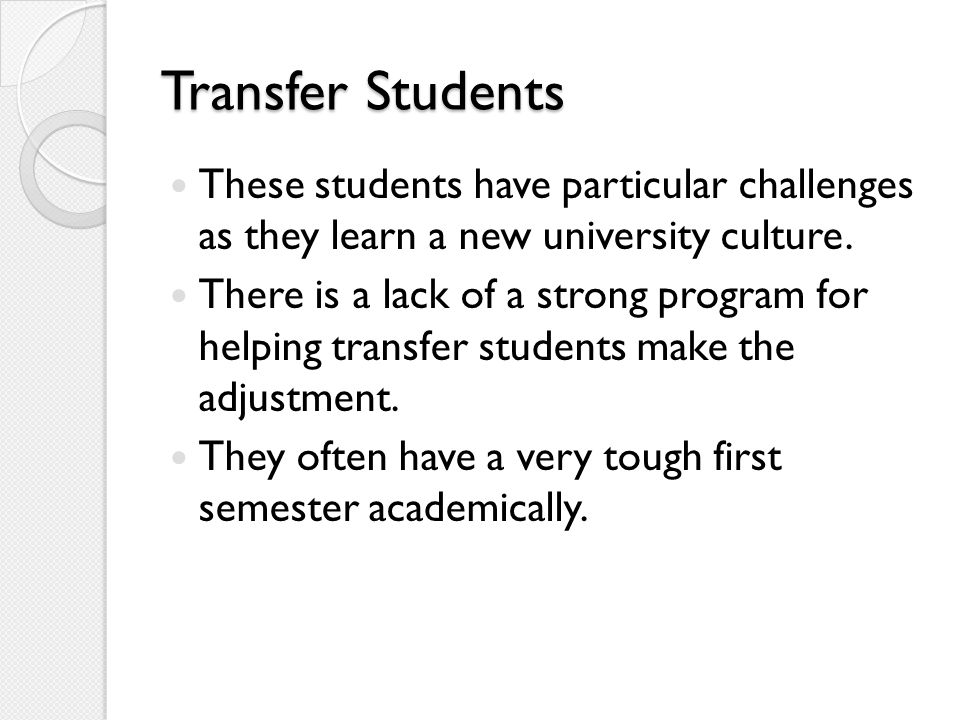 Transfer Students These students have particular challenges as they learn a new university culture. There is a lack of a strong program for helping tr