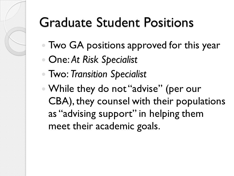 Graduate Student Positions Two GA positions approved for this year One: At Risk Specialist Two: Transition Specialist While they do not advise (per our CBA), they counsel with their populations as advising support in helping them meet their academic goals.