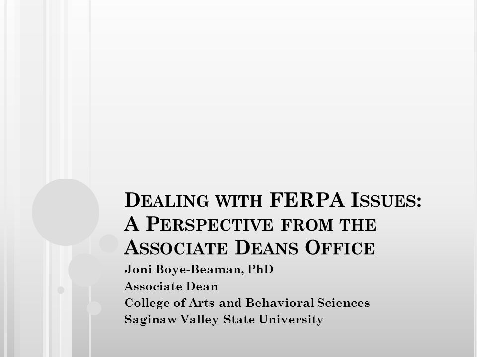 D EALING WITH FERPA I SSUES : A P ERSPECTIVE FROM THE A SSOCIATE D EANS O FFICE Joni Boye-Beaman, PhD Associate Dean College of Arts and Behavioral Sc