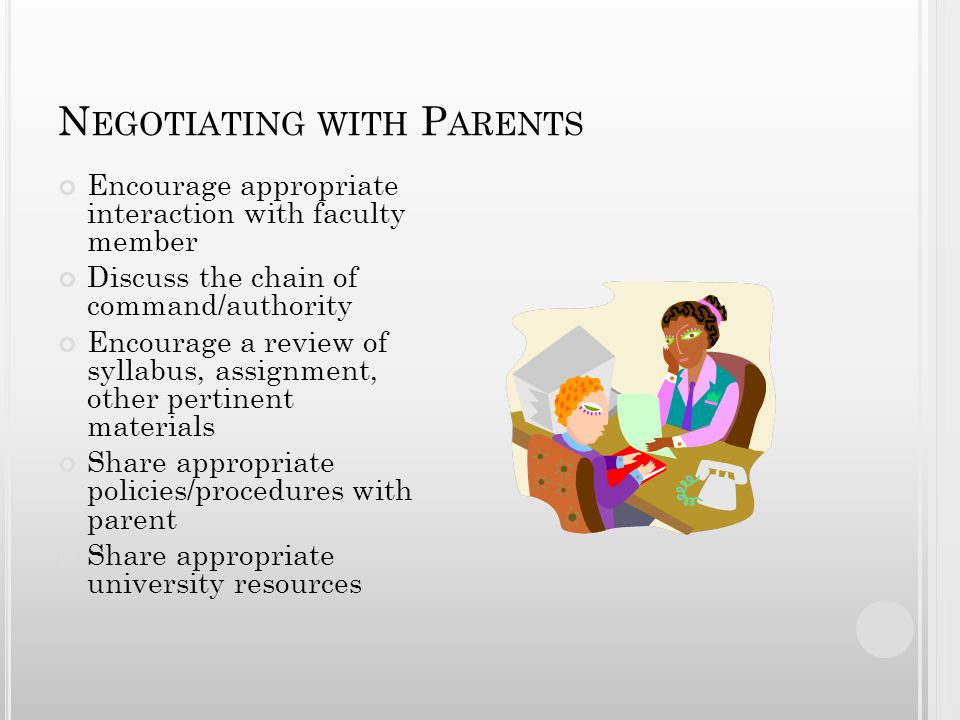 N EGOTIATING WITH P ARENTS Encourage appropriate interaction with faculty member Discuss the chain of command/authority Encourage a review of syllabus, assignment, other pertinent materials Share appropriate policies/procedures with parent Share appropriate university resources