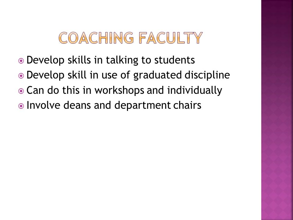  Develop skills in talking to students  Develop skill in use of graduated discipline  Can do this in workshops and individually  Involve deans and department chairs