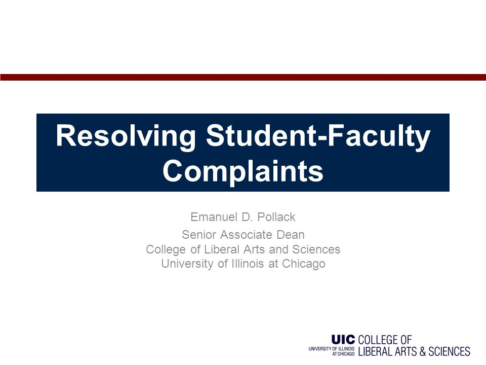 Resolving Student-Faculty Complaints Emanuel D. Pollack Senior Associate Dean College of Liberal Arts and Sciences University of Illinois at Chicago