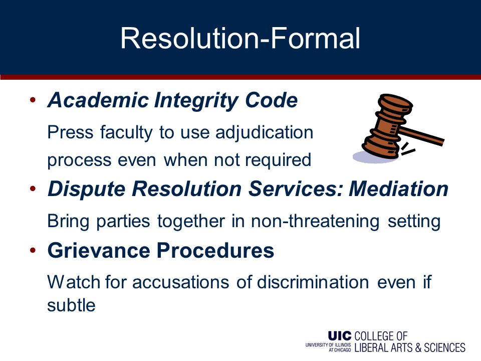 Resolution-Formal Academic Integrity Code Press faculty to use adjudication process even when not required Dispute Resolution Services: Mediation Bring parties together in non-threatening setting Grievance Procedures Watch for accusations of discrimination even if subtle