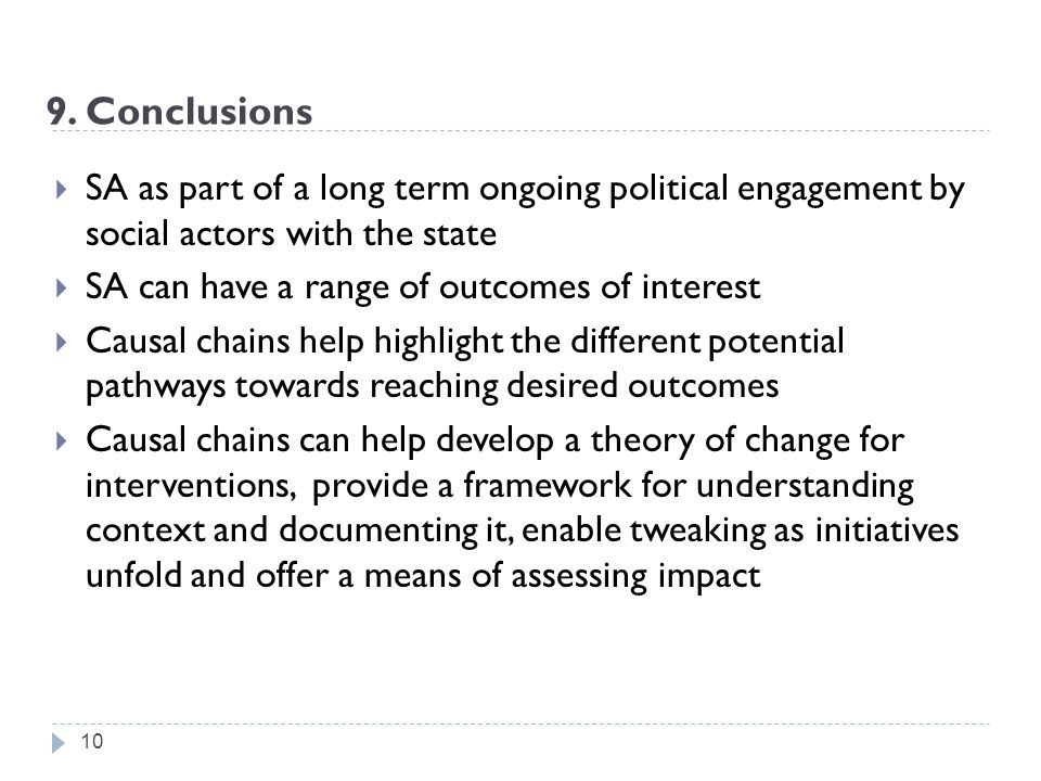 10  SA as part of a long term ongoing political engagement by social actors with the state  SA can have a range of outcomes of interest  Causal chains help highlight the different potential pathways towards reaching desired outcomes  Causal chains can help develop a theory of change for interventions, provide a framework for understanding context and documenting it, enable tweaking as initiatives unfold and offer a means of assessing impact 9.