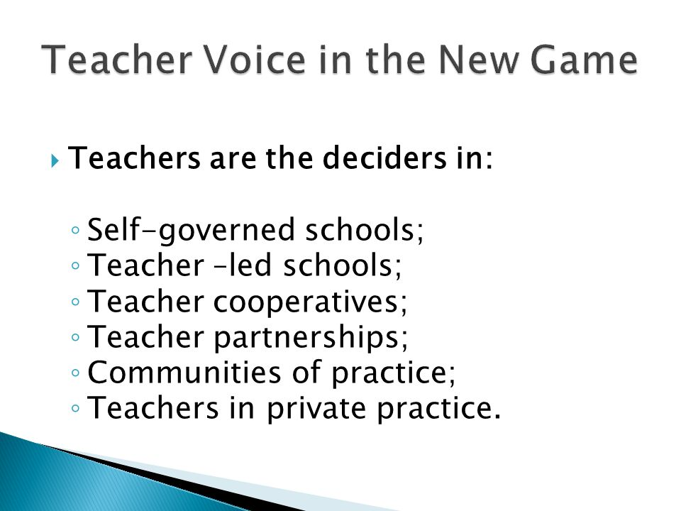  Teachers are the deciders in: ◦ Self-governed schools; ◦ Teacher –led schools; ◦ Teacher cooperatives; ◦ Teacher partnerships; ◦ Communities of practice; ◦ Teachers in private practice.