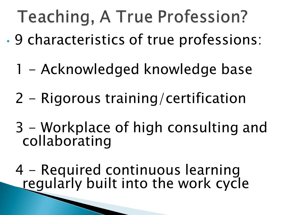 9 characteristics of true professions: 1 - Acknowledged knowledge base 2 - Rigorous training/certification 3 - Workplace of high consulting and collaborating 4 - Required continuous learning regularly built into the work cycle