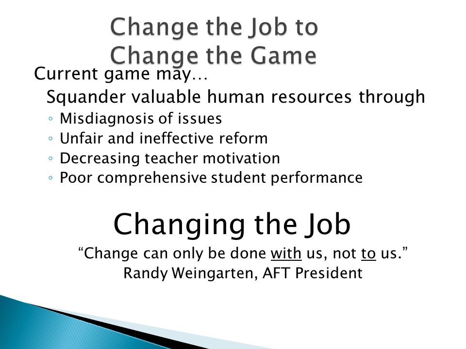 Current game may… Squander valuable human resources through ◦ Misdiagnosis of issues ◦ Unfair and ineffective reform ◦ Decreasing teacher motivation ◦ Poor comprehensive student performance Changing the Job Change can only be done with us, not to us. Randy Weingarten, AFT President