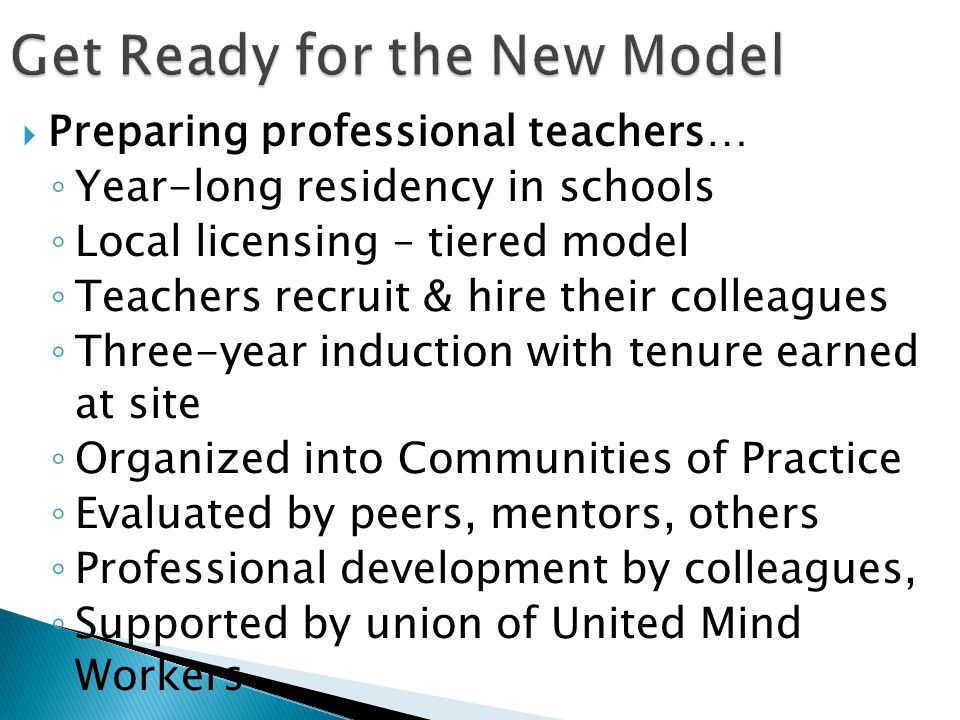  Preparing professional teachers… ◦ Year-long residency in schools ◦ Local licensing – tiered model ◦ Teachers recruit & hire their colleagues ◦ Three-year induction with tenure earned at site ◦ Organized into Communities of Practice ◦ Evaluated by peers, mentors, others ◦ Professional development by colleagues, ◦ Supported by union of United Mind Workers