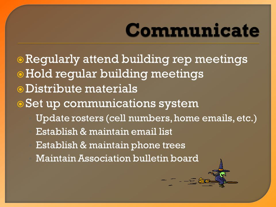  Regularly attend building rep meetings  Hold regular building meetings  Distribute materials  Set up communications system Update rosters (cell numbers, home emails, etc.) Establish & maintain email list Establish & maintain phone trees Maintain Association bulletin board