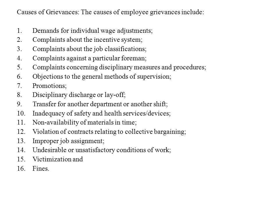 Causes of Grievances: The causes of employee grievances include: 1.Demands for individual wage adjustments; 2.Complaints about the incentive system; 3
