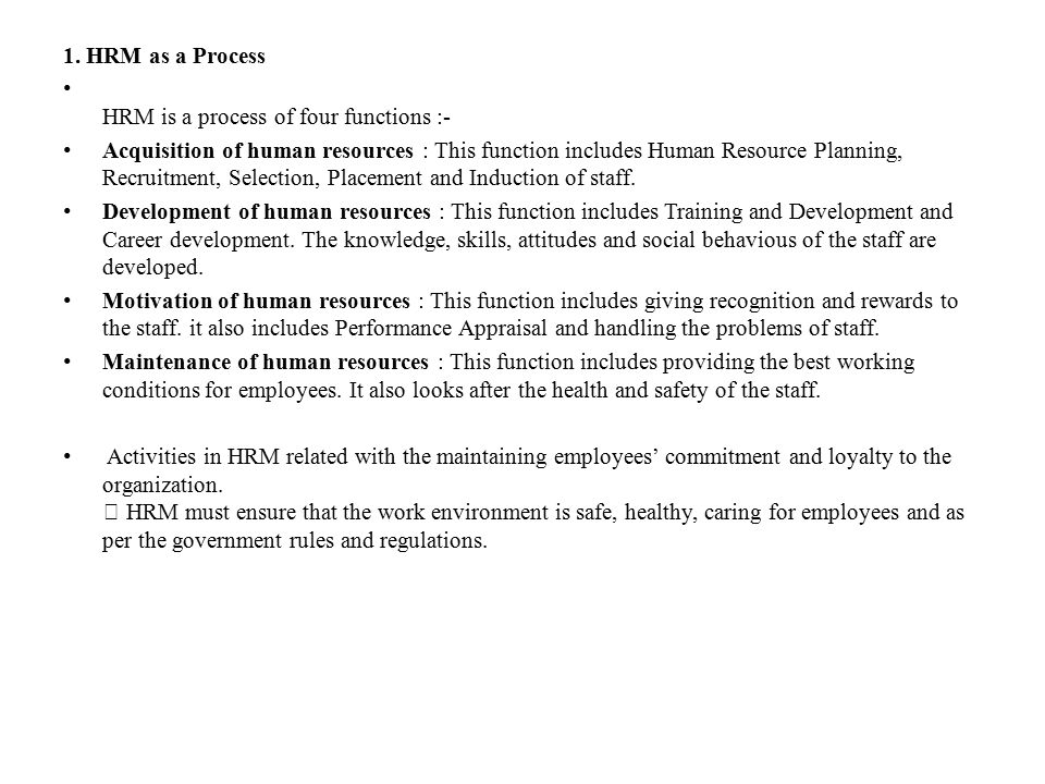 1. HRM as a Process HRM is a process of four functions :- Acquisition of human resources : This function includes Human Resource Planning, Recruitment