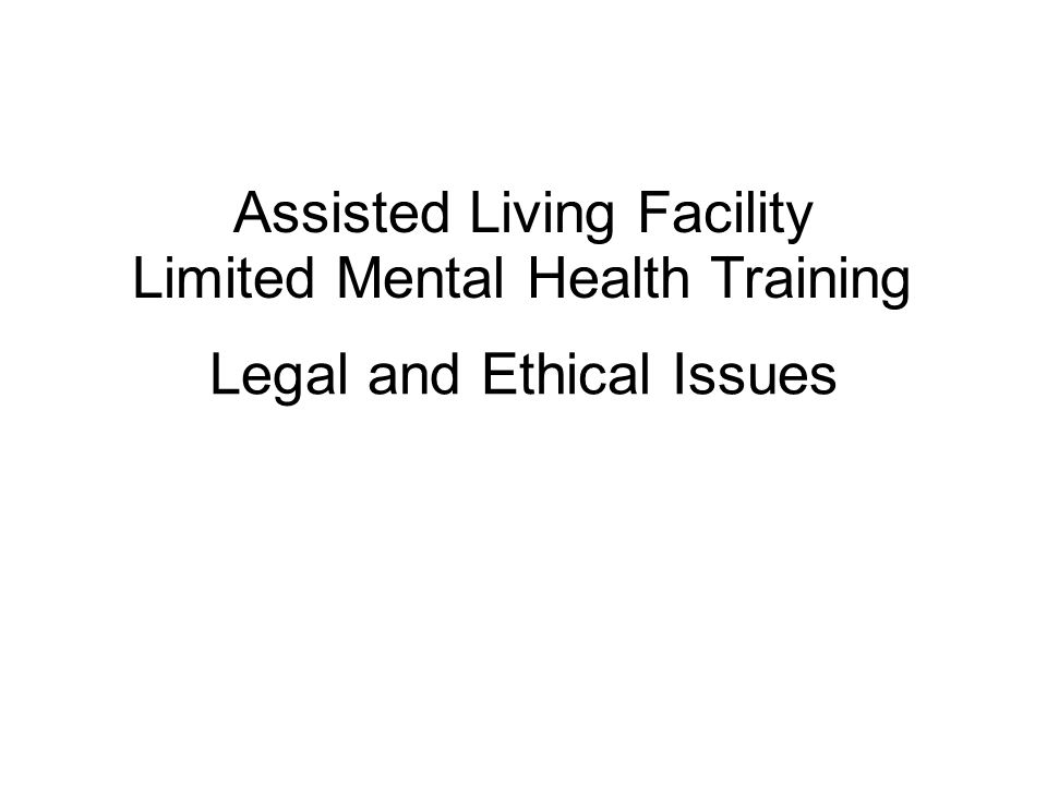 Legal and Ethical Issues Assisted Living Facility Limited Mental Health Training