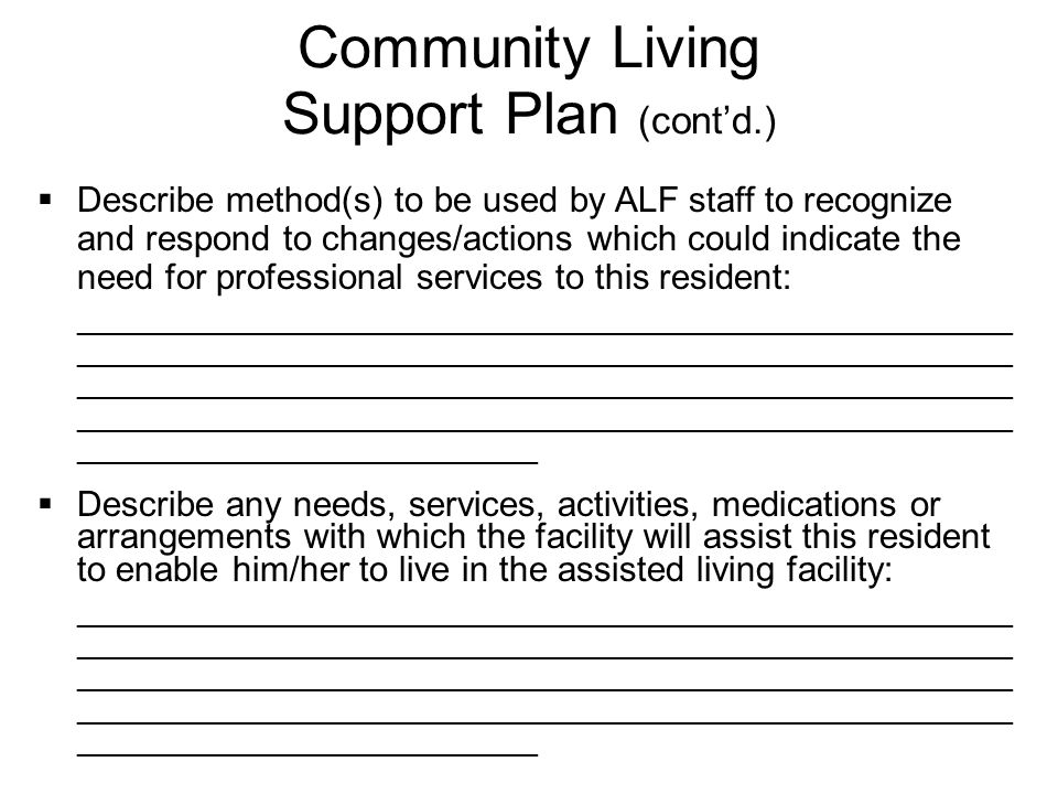  Describe method(s) to be used by ALF staff to recognize and respond to changes/actions which could indicate the need for professional services to this resident: _________________________________________________________ _________________________________________________________ _________________________________________________________ _________________________________________________________ ____________________________  Describe any needs, services, activities, medications or arrangements with which the facility will assist this resident to enable him/her to live in the assisted living facility: _________________________________________________________ _________________________________________________________ _________________________________________________________ _________________________________________________________ ____________________________ Community Living Support Plan (cont'd.)
