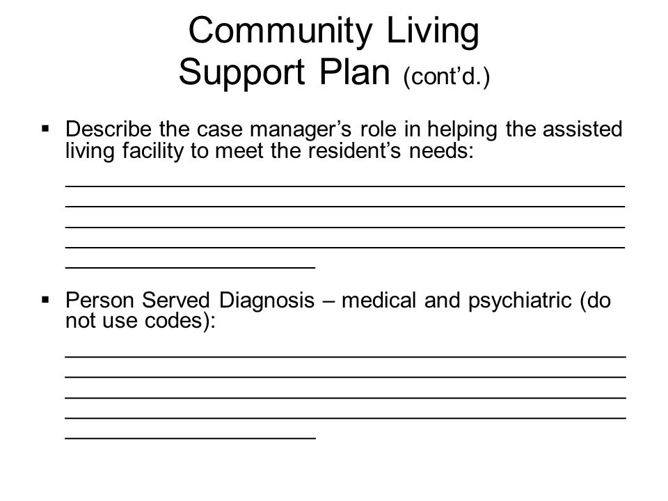  Describe the case manager's role in helping the assisted living facility to meet the resident's needs: ______________________________________________________ ______________________________________________________ ______________________________________________________ ______________________________________________________ ________________________  Person Served Diagnosis – medical and psychiatric (do not use codes): _____________________________________________ _____________________________________________ _____________________________________________ _____________________________________________ ____________________ Community Living Support Plan (cont'd.)
