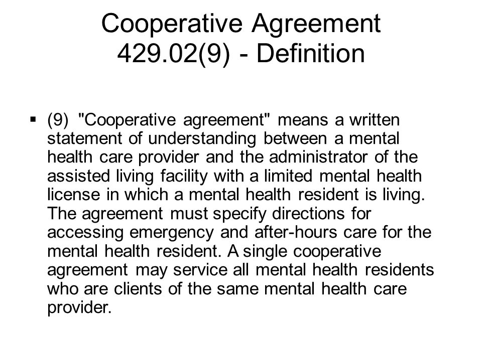 Cooperative Agreement 429.02(9) - Definition  (9) Cooperative agreement means a written statement of understanding between a mental health care provider and the administrator of the assisted living facility with a limited mental health license in which a mental health resident is living.