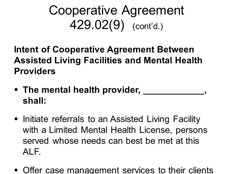 Cooperative Agreement 429.02(9) (cont'd.) Intent of Cooperative Agreement Between Assisted Living Facilities and Mental Health Providers  The mental health provider, ____________, shall:  Initiate referrals to an Assisted Living Facility with a Limited Mental Health License, persons served whose needs can best be met at this ALF.