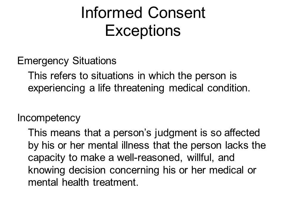 Informed Consent Exceptions Emergency Situations This refers to situations in which the person is experiencing a life threatening medical condition.