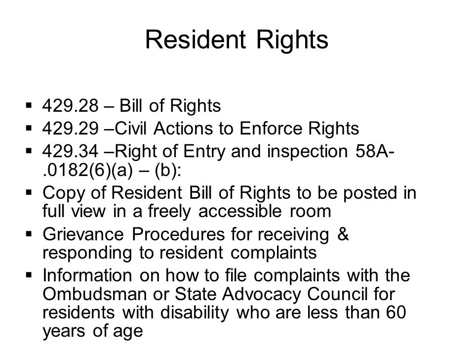 Resident Rights  429.28 – Bill of Rights  429.29 –Civil Actions to Enforce Rights  429.34 –Right of Entry and inspection 58A-.0182(6)(a) – (b):  Copy of Resident Bill of Rights to be posted in full view in a freely accessible room  Grievance Procedures for receiving & responding to resident complaints  Information on how to file complaints with the Ombudsman or State Advocacy Council for residents with disability who are less than 60 years of age