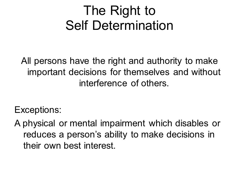 The Right to Self Determination All persons have the right and authority to make important decisions for themselves and without interference of others.
