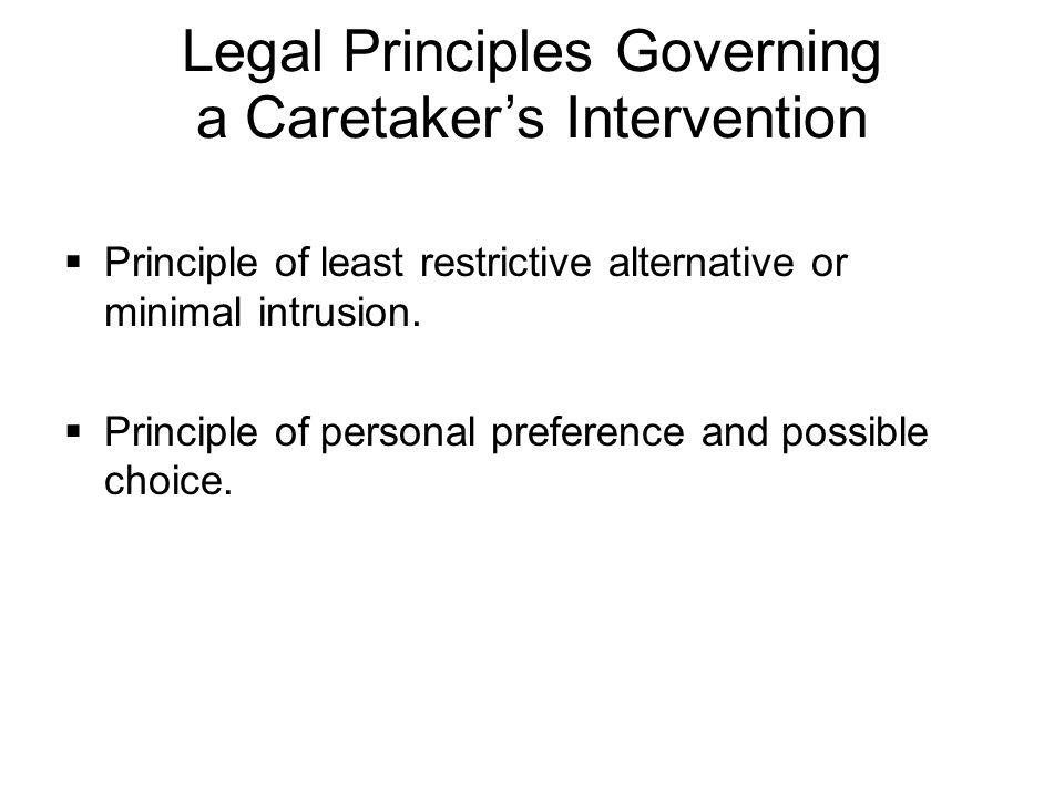 Legal Principles Governing a Caretaker's Intervention  Principle of least restrictive alternative or minimal intrusion.