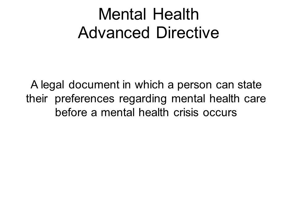 Mental Health Advanced Directive A legal document in which a person can state their preferences regarding mental health care before a mental health crisis occurs
