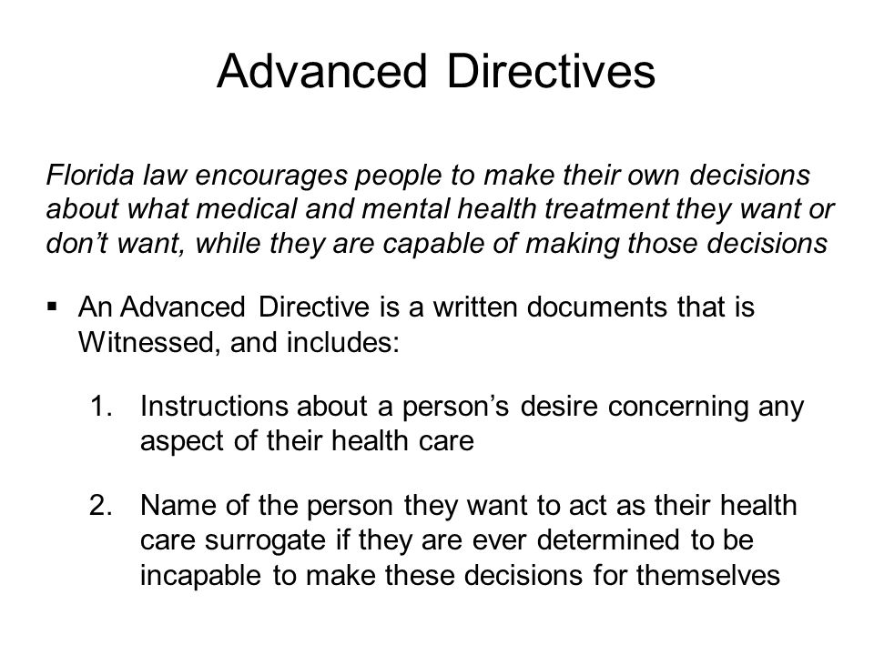 Advanced Directives Florida law encourages people to make their own decisions about what medical and mental health treatment they want or don't want, while they are capable of making those decisions  An Advanced Directive is a written documents that is Witnessed, and includes:  Instructions about a person's desire concerning any aspect of their health care  Name of the person they want to act as their health care surrogate if they are ever determined to be incapable to make these decisions for themselves