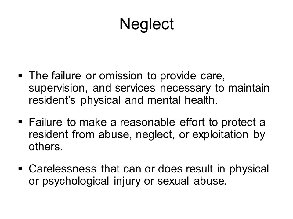 Neglect  The failure or omission to provide care, supervision, and services necessary to maintain resident's physical and mental health.