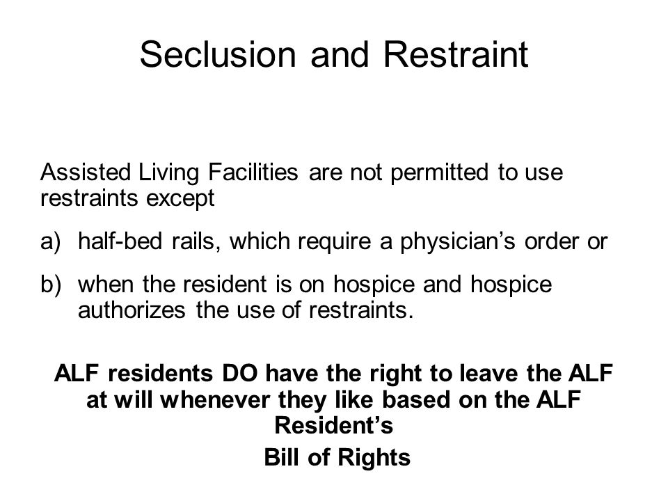Seclusion and Restraint Assisted Living Facilities are not permitted to use restraints except a)half-bed rails, which require a physician's order or b)when the resident is on hospice and hospice authorizes the use of restraints.