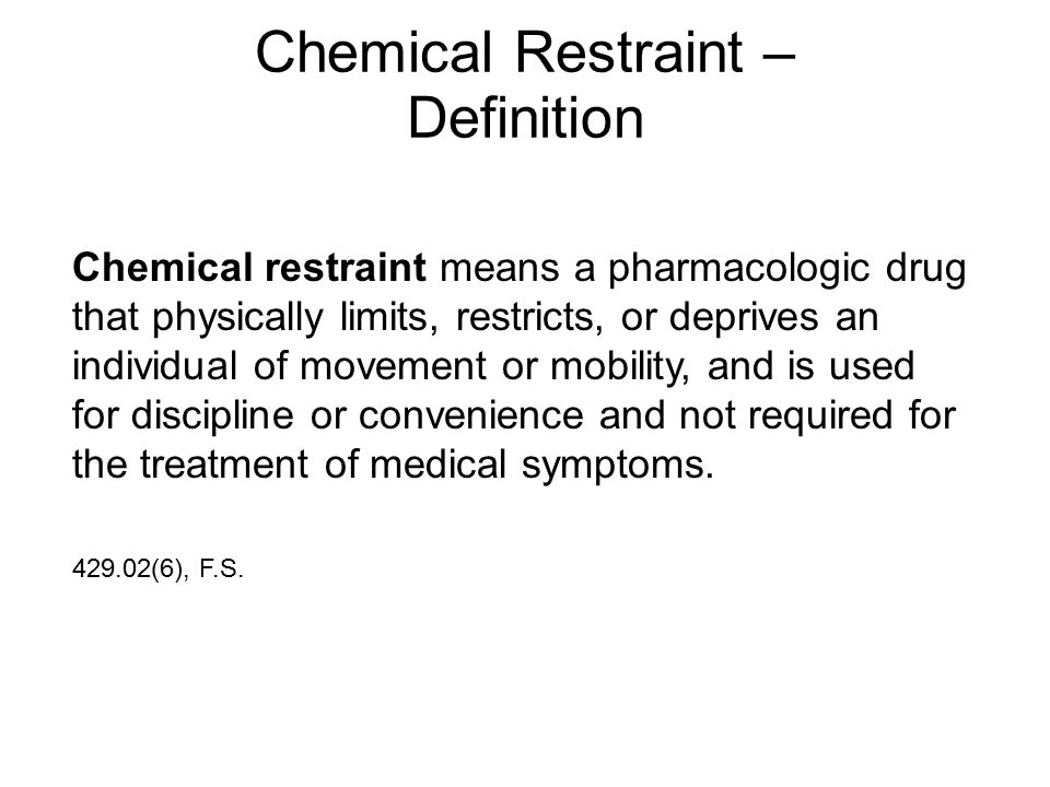 Chemical Restraint – Definition Chemical restraint means a pharmacologic drug that physically limits, restricts, or deprives an individual of movement or mobility, and is used for discipline or convenience and not required for the treatment of medical symptoms.