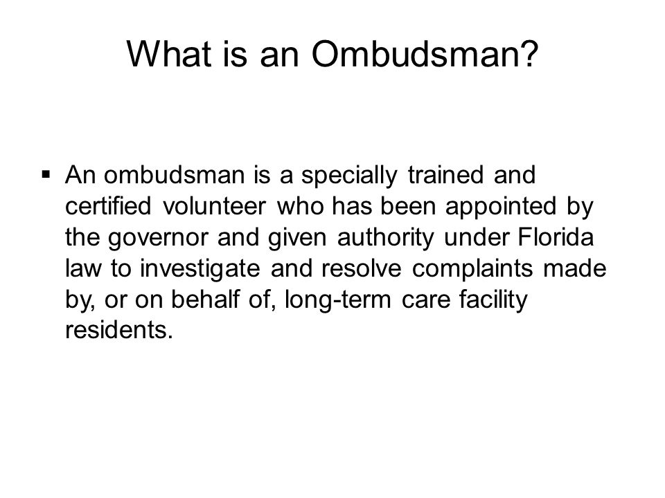  An ombudsman is a specially trained and certified volunteer who has been appointed by the governor and given authority under Florida law to investigate and resolve complaints made by, or on behalf of, long-term care facility residents.