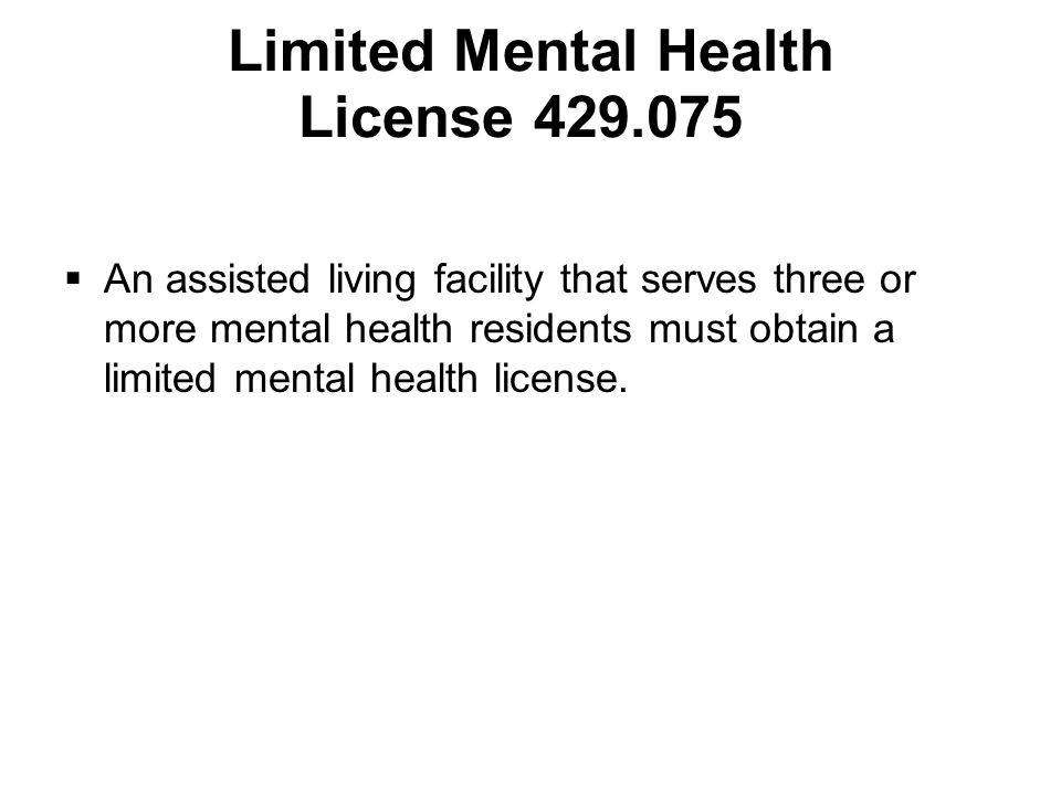 Limited Mental Health License 429.075  An assisted living facility that serves three or more mental health residents must obtain a limited mental health license.