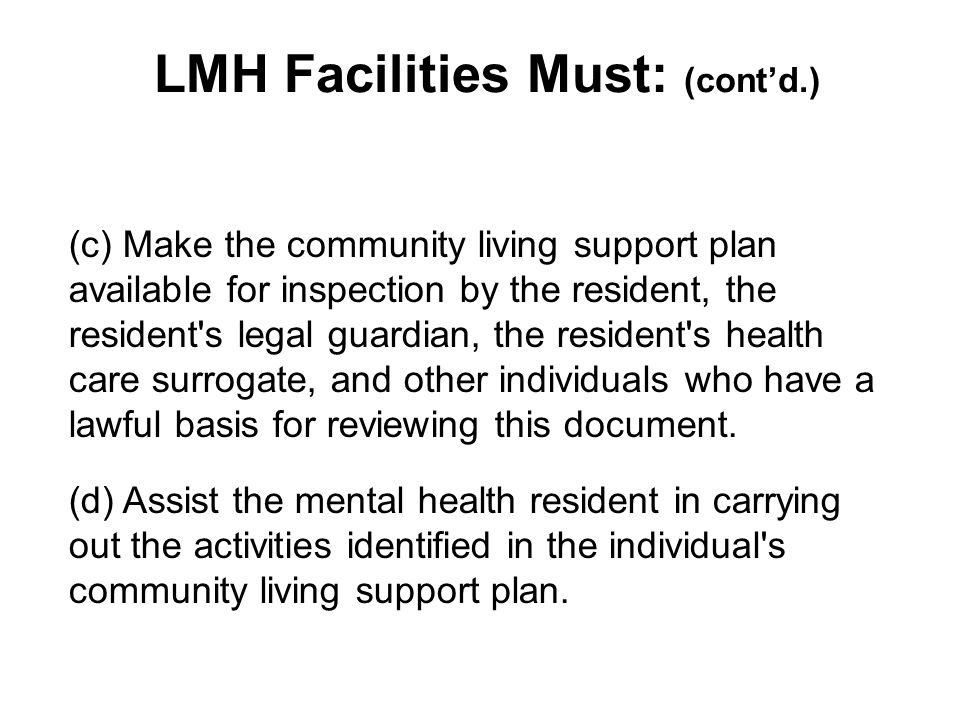 LMH Facilities Must: (cont'd.) (c) Make the community living support plan available for inspection by the resident, the resident s legal guardian, the resident s health care surrogate, and other individuals who have a lawful basis for reviewing this document.