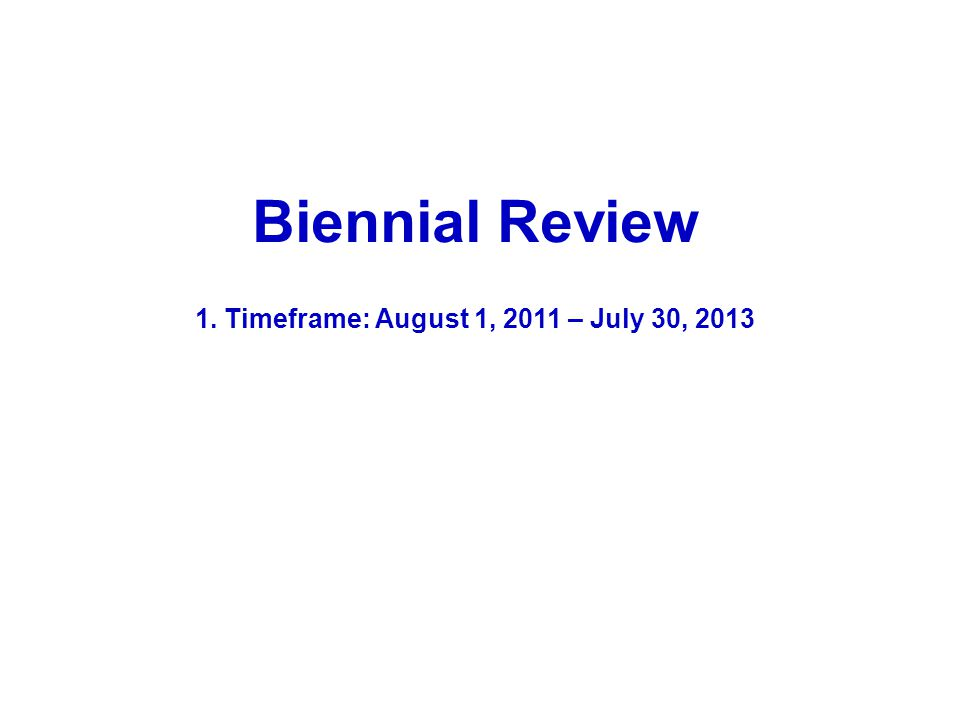 Biennial Review 1. Timeframe: August 1, 2011 – July 30, 2013